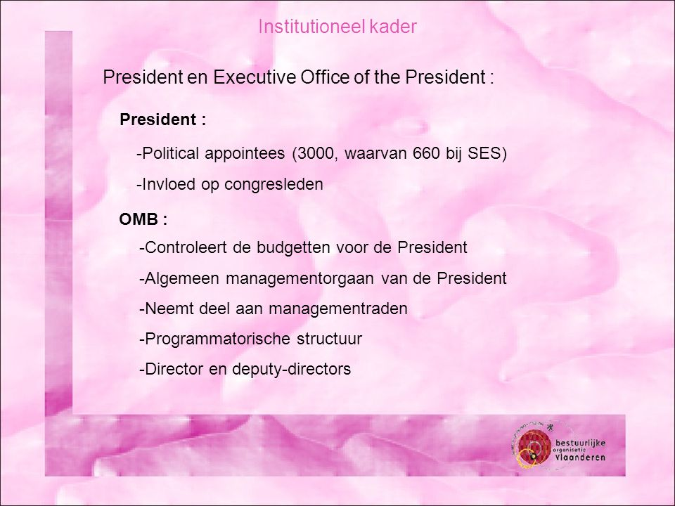Institutioneel kader President en Executive Office of the President : OMB : -Controleert de budgetten voor de President -Algemeen managementorgaan van de President -Neemt deel aan managementraden -Programmatorische structuur -Director en deputy-directors President : -Political appointees (3000, waarvan 660 bij SES) -Invloed op congresleden