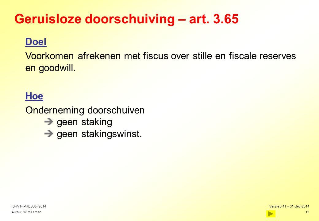 Auteur: Wim Laman Versie 3.41 -- 31-dec-2014 13 IB-W1--PRES06--2014 Geruisloze doorschuiving – art. 3.65 Doel Voorkomen afrekenen met fiscus over stil