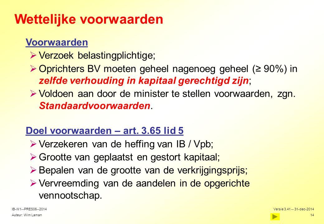 Auteur: Wim Laman Versie 3.41 -- 31-dec-2014 14 IB-W1--PRES06--2014 Wettelijke voorwaarden Voorwaarden  Verzoek belastingplichtige;  Oprichters BV m