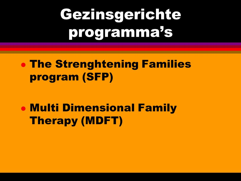 Gezinsgerichte programma's l The Strenghtening Families program (SFP) l Multi Dimensional Family Therapy (MDFT)