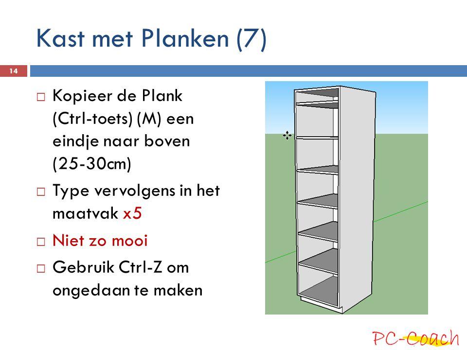 Kast met Planken (7)  Kopieer de Plank (Ctrl-toets) (M) een eindje naar boven (25-30cm)  Type vervolgens in het maatvak x5  Niet zo mooi  Gebruik Ctrl-Z om ongedaan te maken 14