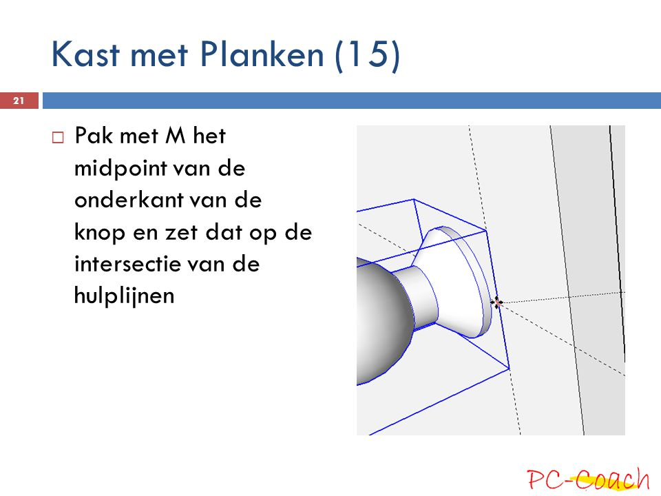  Pak met M het midpoint van de onderkant van de knop en zet dat op de intersectie van de hulplijnen 21 Kast met Planken (15)