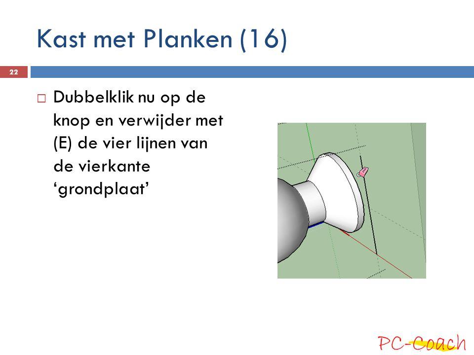  Dubbelklik nu op de knop en verwijder met (E) de vier lijnen van de vierkante 'grondplaat' 22 Kast met Planken (16)