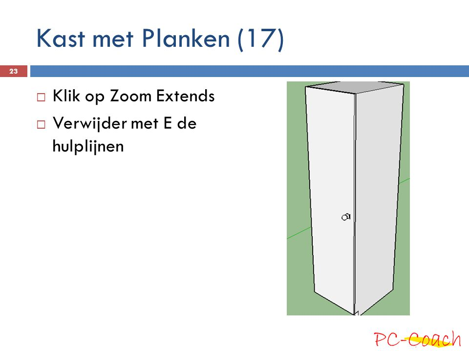  Klik op Zoom Extends  Verwijder met E de hulplijnen 23 Kast met Planken (17)
