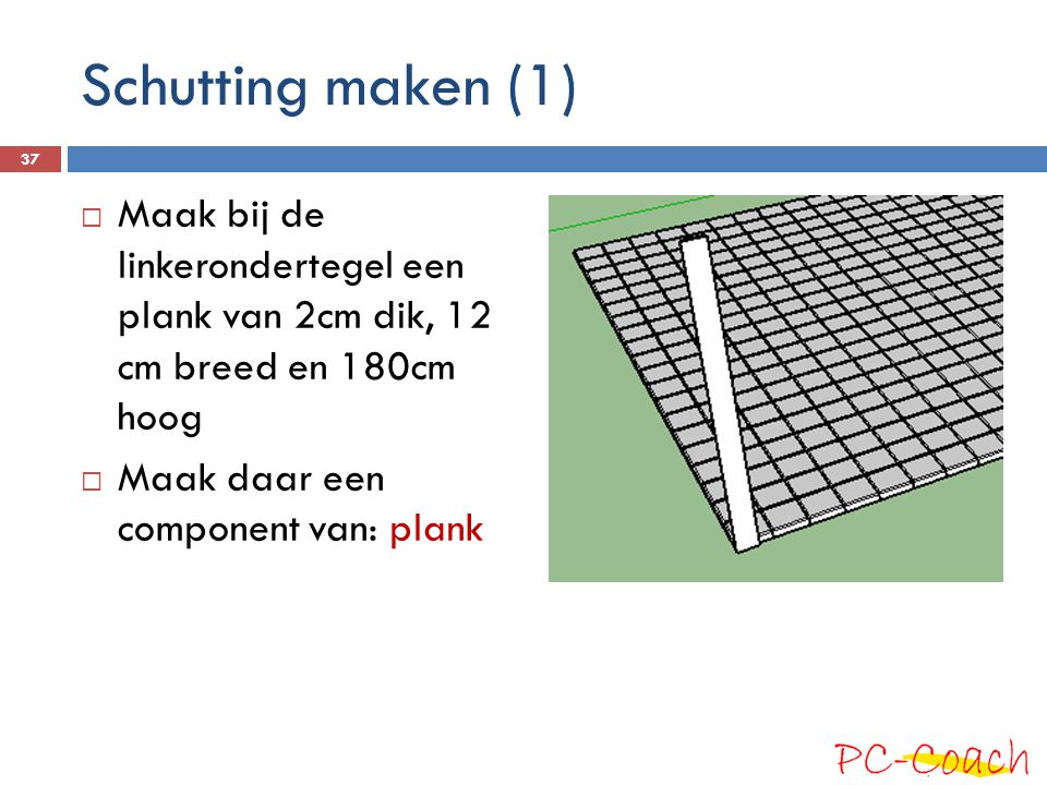 Schutting maken (1)  Maak bij de linkerondertegel een plank van 2cm dik, 12 cm breed en 180cm hoog  Maak daar een component van: plank 37