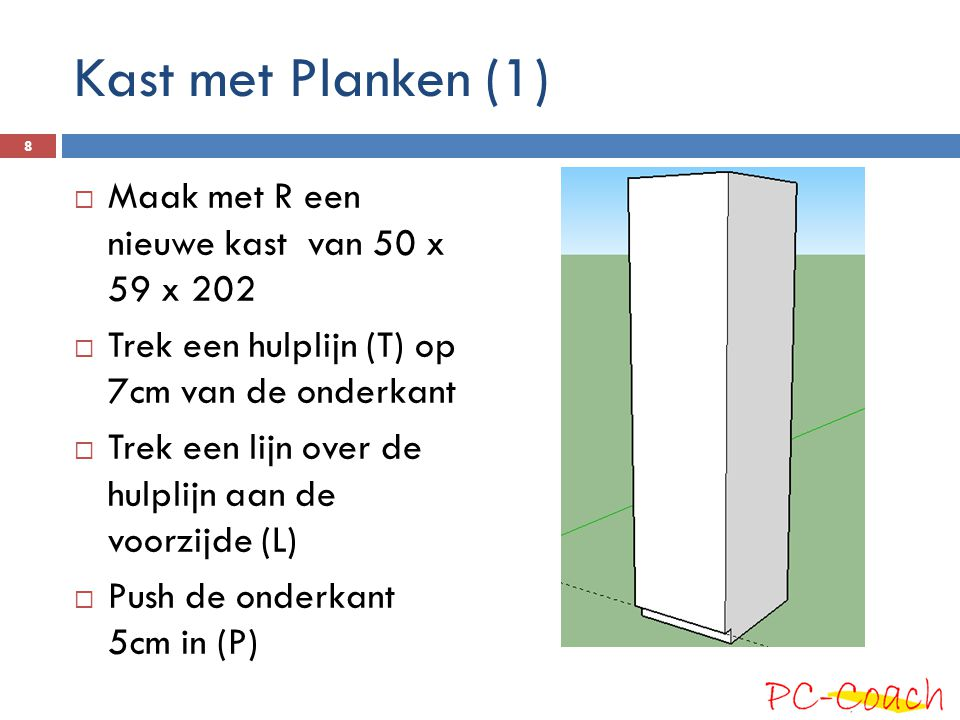 Kast met Planken (1)  Maak met R een nieuwe kast van 50 x 59 x 202  Trek een hulplijn (T) op 7cm van de onderkant  Trek een lijn over de hulplijn aan de voorzijde (L)  Push de onderkant 5cm in (P) 8