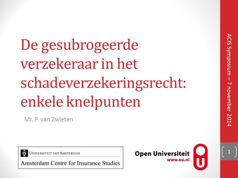 De gesubrogeerde verzekeraar in het schadeverzekeringsrecht: enkele knelpunten ACIS Symposium – 7 november 2014 Mr. P. van Zwieten 1