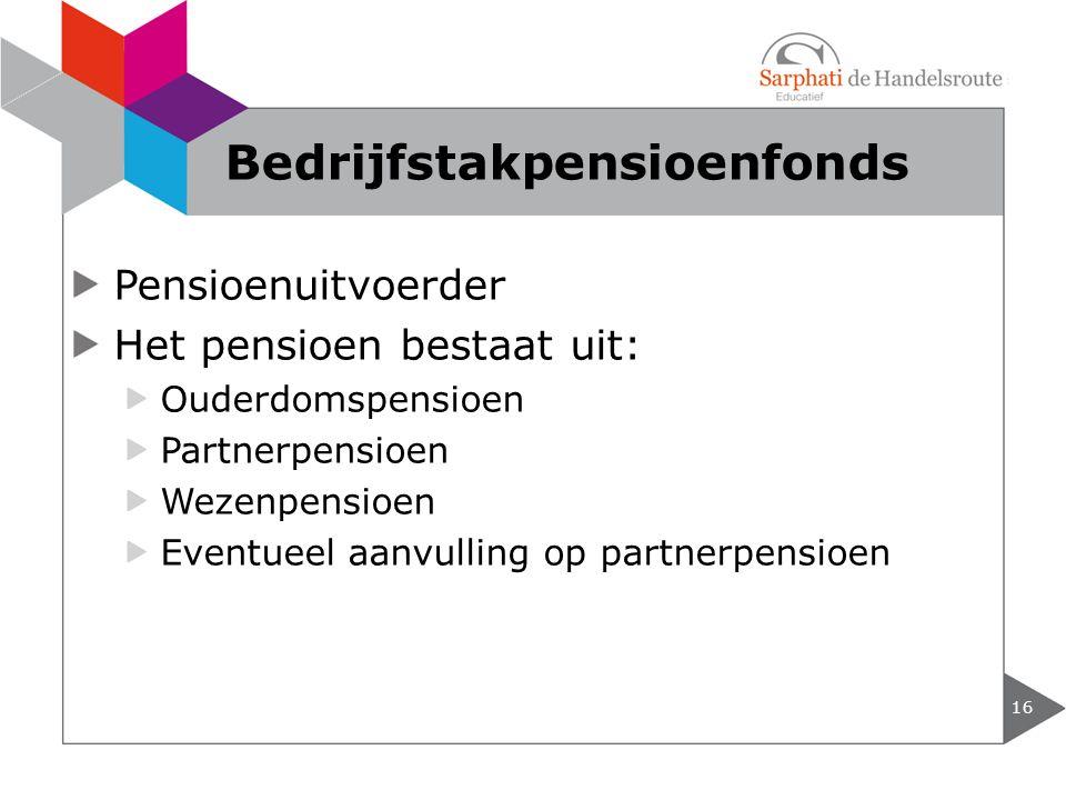 Pensioenuitvoerder Het pensioen bestaat uit: Ouderdomspensioen Partnerpensioen Wezenpensioen Eventueel aanvulling op partnerpensioen 16 Bedrijfstakpen