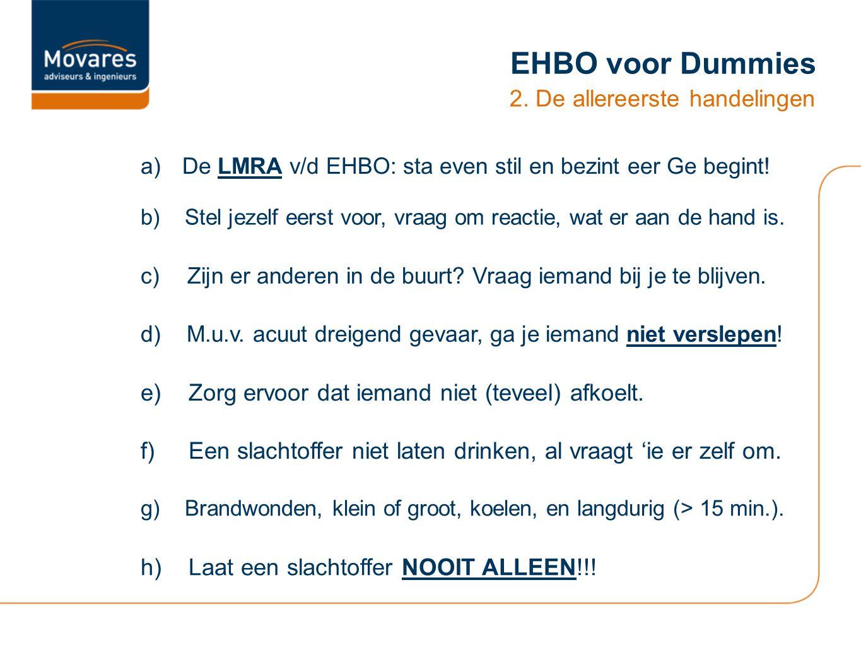 EHBO voor Dummies 2. De allereerste handelingen a)De LMRA v/d EHBO: sta even stil en bezint eer Ge begint! b)Stel jezelf eerst voor, vraag om reactie,