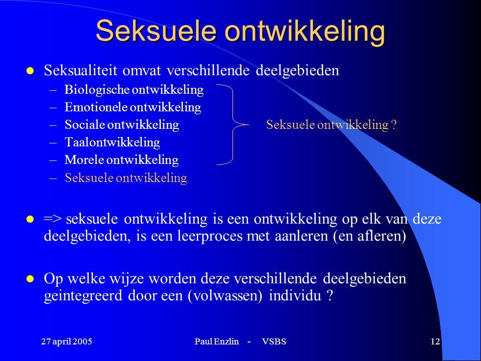 27 april 2005Paul Enzlin - VSBS12 Seksuele ontwikkeling l Seksualiteit omvat verschillende deelgebieden –Biologische ontwikkeling –Emotionele ontwikke