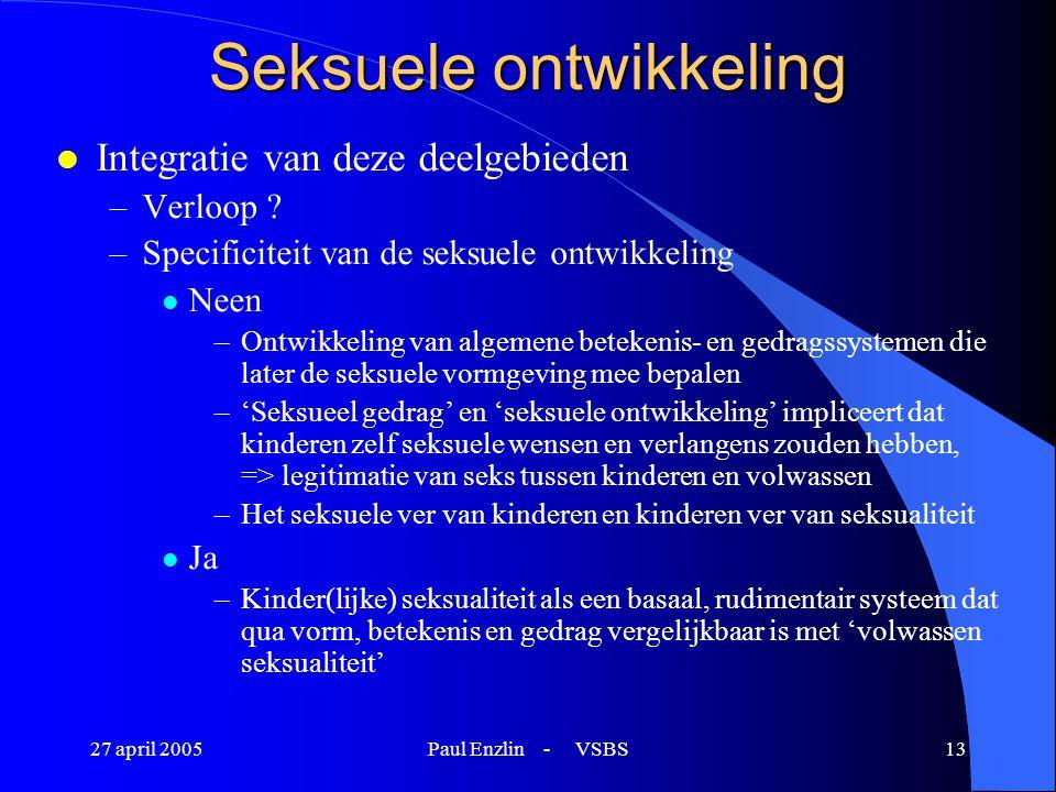 27 april 2005Paul Enzlin - VSBS13 Seksuele ontwikkeling l Integratie van deze deelgebieden –Verloop ? –Specificiteit van de seksuele ontwikkeling l Ne