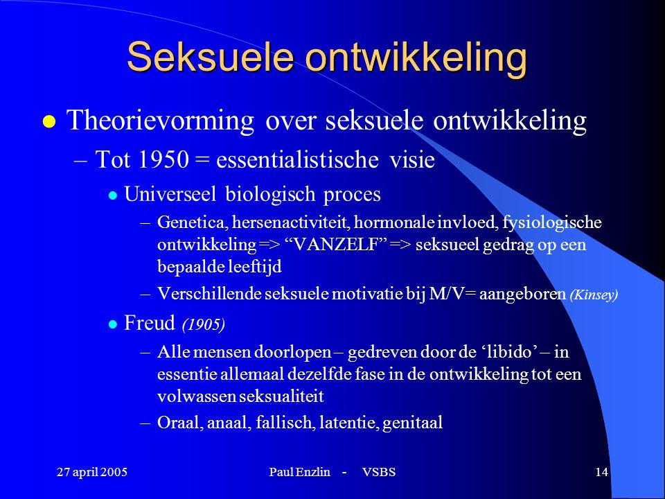 27 april 2005Paul Enzlin - VSBS14 Seksuele ontwikkeling l Theorievorming over seksuele ontwikkeling –Tot 1950 = essentialistische visie l Universeel b