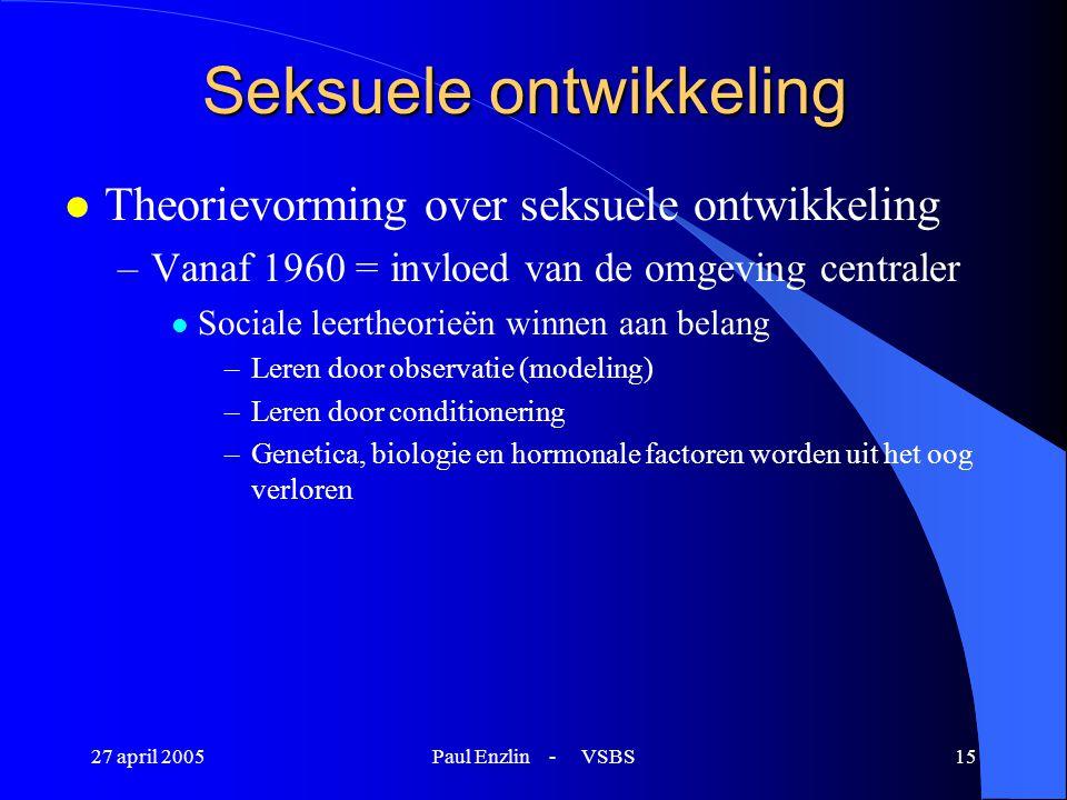 27 april 2005Paul Enzlin - VSBS15 Seksuele ontwikkeling l Theorievorming over seksuele ontwikkeling –Vanaf 1960 = invloed van de omgeving centraler l