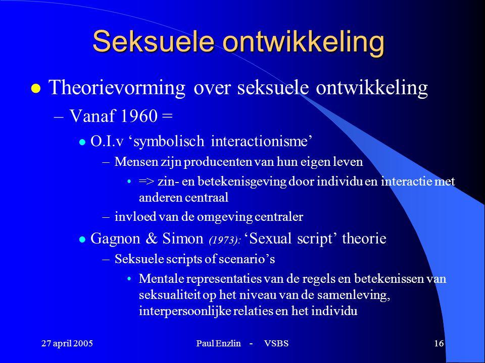 27 april 2005Paul Enzlin - VSBS16 Seksuele ontwikkeling l Theorievorming over seksuele ontwikkeling –Vanaf 1960 = l O.I.v 'symbolisch interactionisme'