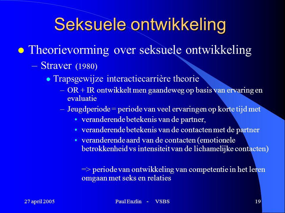 27 april 2005Paul Enzlin - VSBS19 Seksuele ontwikkeling l Theorievorming over seksuele ontwikkeling –Straver (1980) l Trapsgewijze interactiecarrière