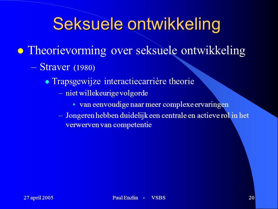 27 april 2005Paul Enzlin - VSBS20 Seksuele ontwikkeling l Theorievorming over seksuele ontwikkeling –Straver (1980) l Trapsgewijze interactiecarrière