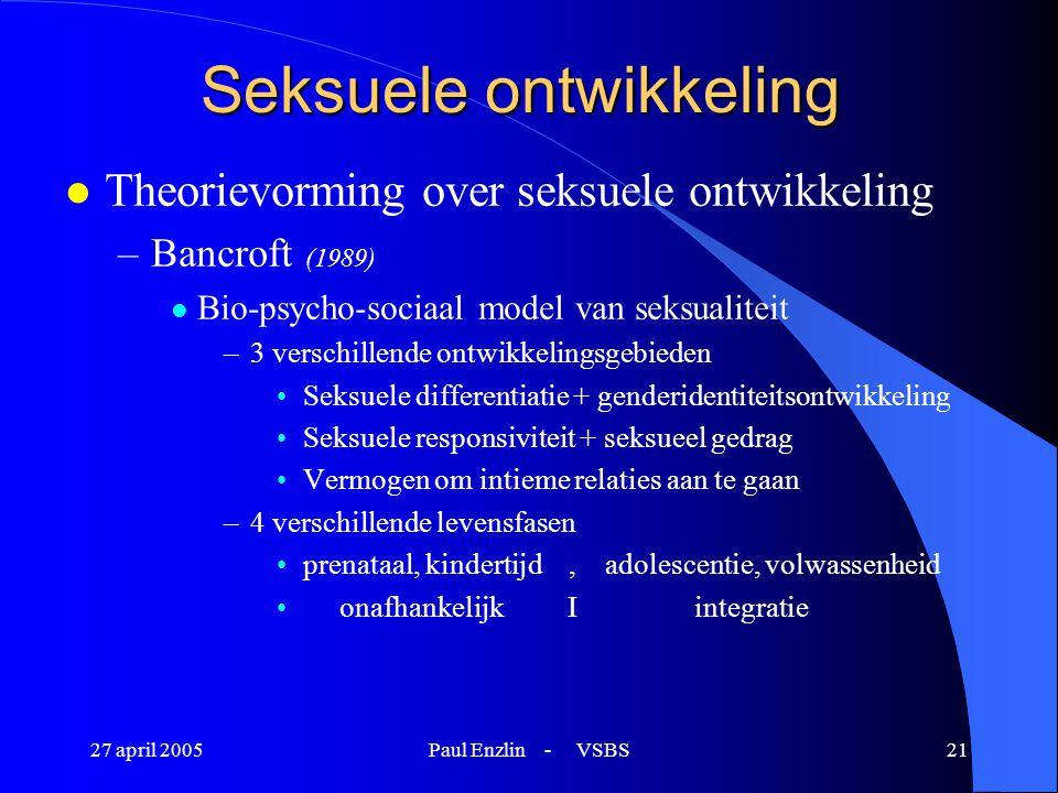 27 april 2005Paul Enzlin - VSBS21 Seksuele ontwikkeling l Theorievorming over seksuele ontwikkeling –Bancroft (1989) l Bio-psycho-sociaal model van se