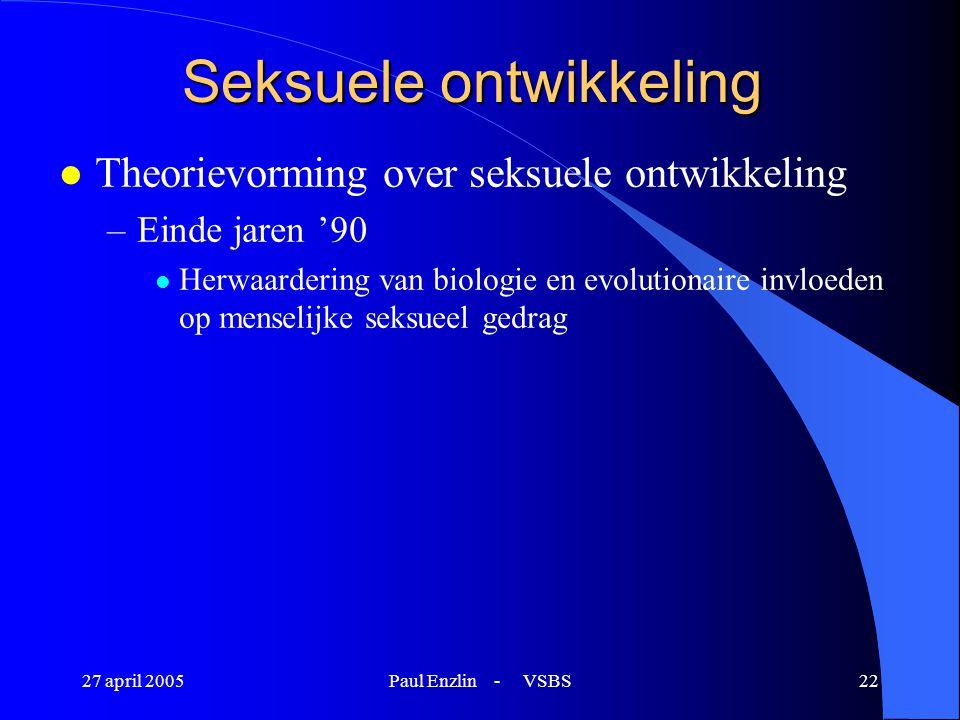 27 april 2005Paul Enzlin - VSBS22 Seksuele ontwikkeling l Theorievorming over seksuele ontwikkeling –Einde jaren '90 l Herwaardering van biologie en e