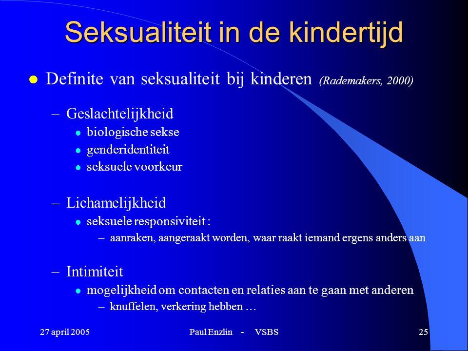 27 april 2005Paul Enzlin - VSBS25 Seksualiteit in de kindertijd l Definite van seksualiteit bij kinderen (Rademakers, 2000) –Geslachtelijkheid l biolo