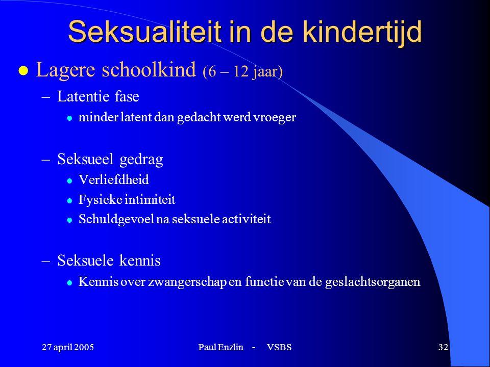 27 april 2005Paul Enzlin - VSBS32 Seksualiteit in de kindertijd l Lagere schoolkind (6 – 12 jaar) –Latentie fase l minder latent dan gedacht werd vroe