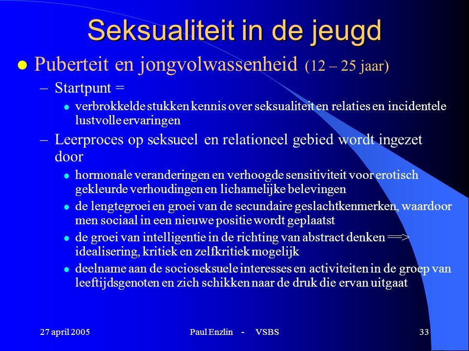 27 april 2005Paul Enzlin - VSBS33 Seksualiteit in de jeugd l Puberteit en jongvolwassenheid (12 – 25 jaar) –Startpunt = l verbrokkelde stukken kennis
