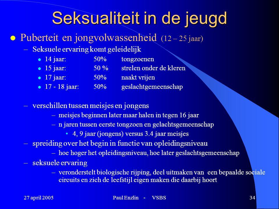 27 april 2005Paul Enzlin - VSBS34 Seksualiteit in de jeugd l Puberteit en jongvolwassenheid (12 – 25 jaar) –Seksuele ervaring komt geleidelijk l 14 ja
