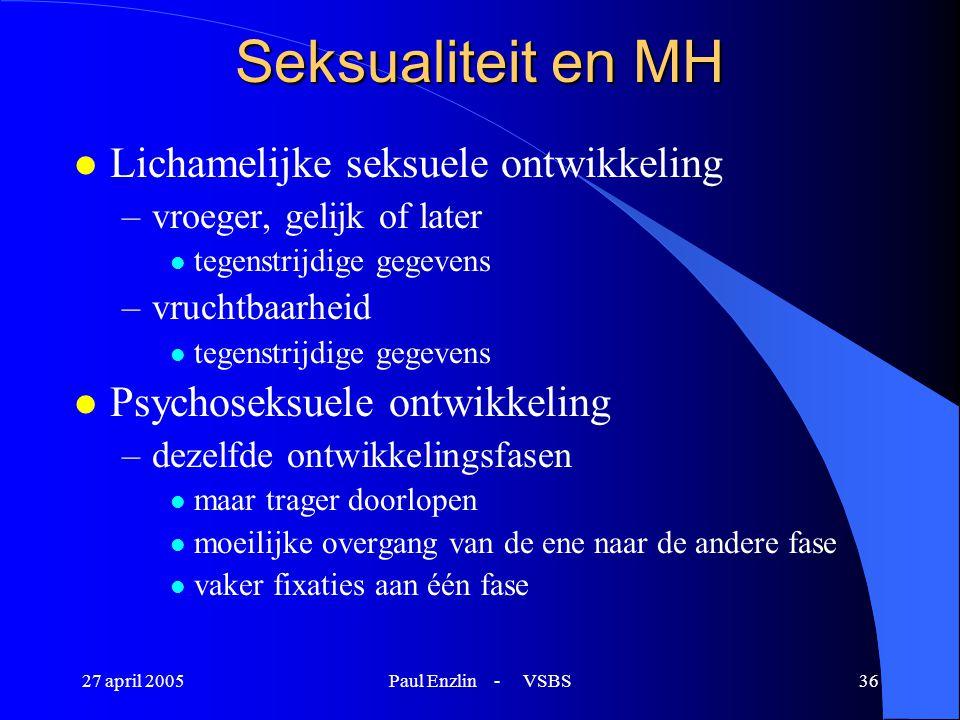 27 april 2005Paul Enzlin - VSBS36 Seksualiteit en MH l Lichamelijke seksuele ontwikkeling –vroeger, gelijk of later l tegenstrijdige gegevens –vruchtb