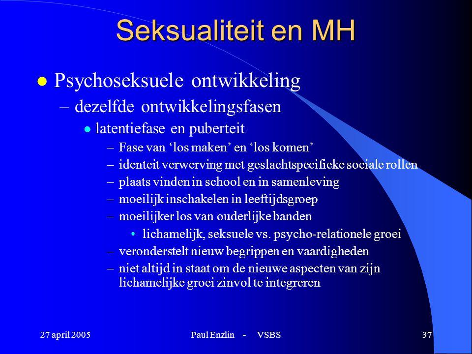 27 april 2005Paul Enzlin - VSBS37 Seksualiteit en MH l Psychoseksuele ontwikkeling –dezelfde ontwikkelingsfasen l latentiefase en puberteit –Fase van