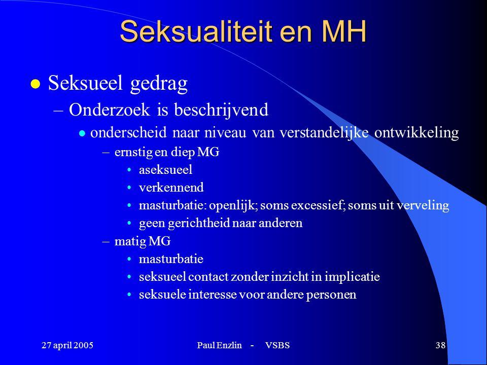27 april 2005Paul Enzlin - VSBS38 Seksualiteit en MH l Seksueel gedrag –Onderzoek is beschrijvend l onderscheid naar niveau van verstandelijke ontwikk