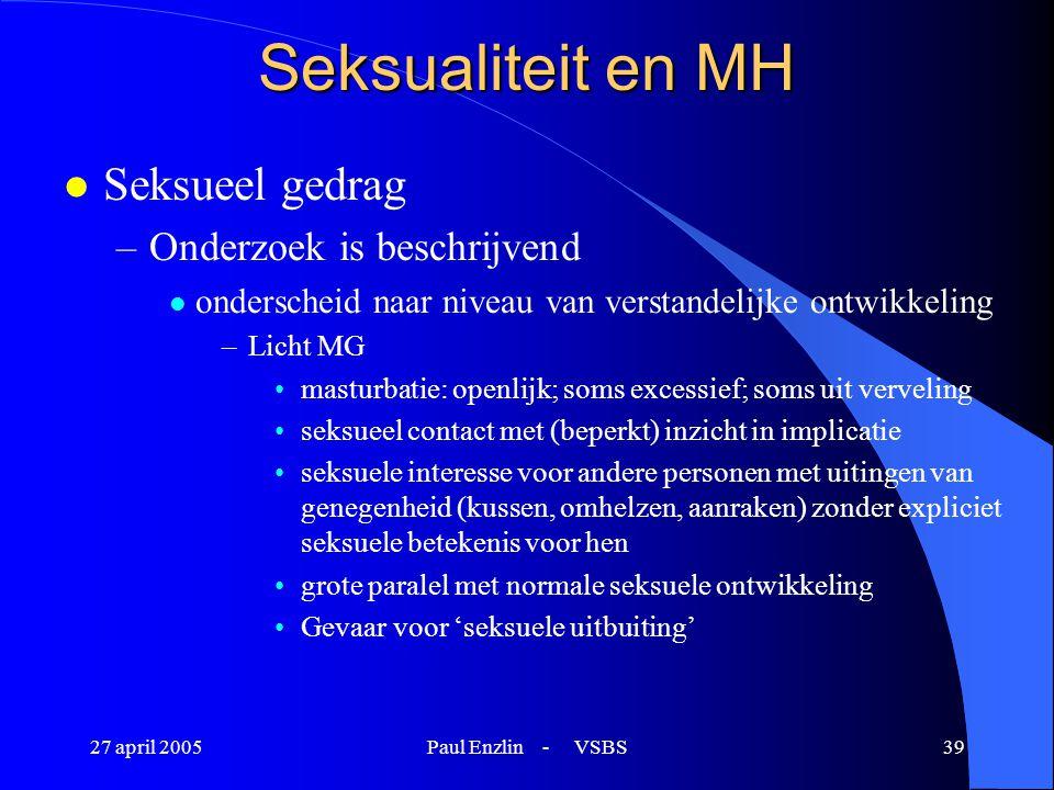 27 april 2005Paul Enzlin - VSBS39 Seksualiteit en MH l Seksueel gedrag –Onderzoek is beschrijvend l onderscheid naar niveau van verstandelijke ontwikk