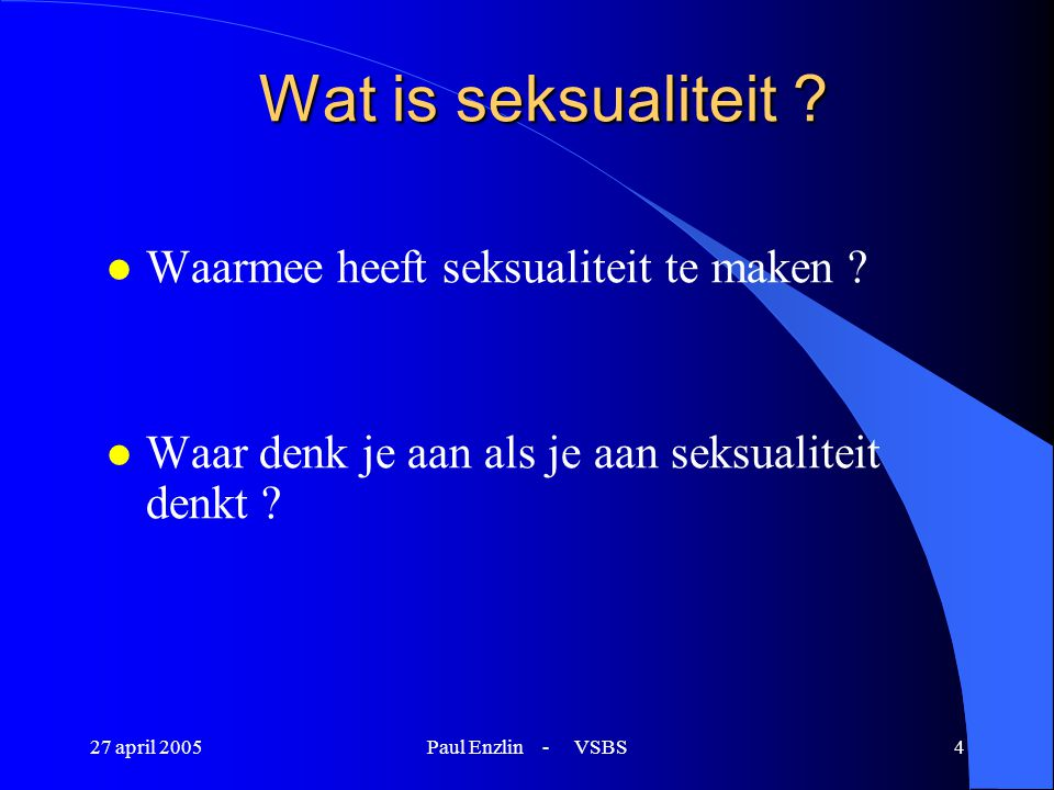 27 april 2005Paul Enzlin - VSBS5 Wat is seksualiteit .