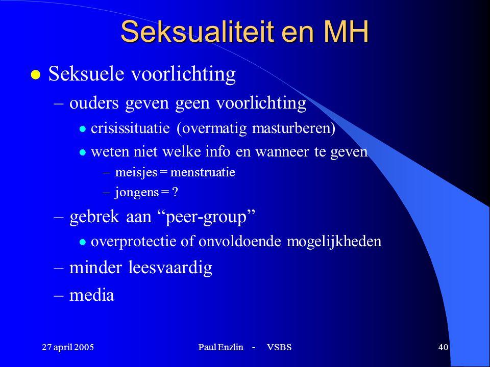 27 april 2005Paul Enzlin - VSBS40 Seksualiteit en MH l Seksuele voorlichting –ouders geven geen voorlichting l crisissituatie (overmatig masturberen)