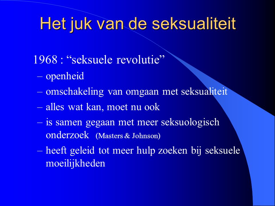 "Het juk van de seksualiteit 1968 : ""seksuele revolutie"" –openheid –omschakeling van omgaan met seksualiteit –alles wat kan, moet nu ook –is samen gega"