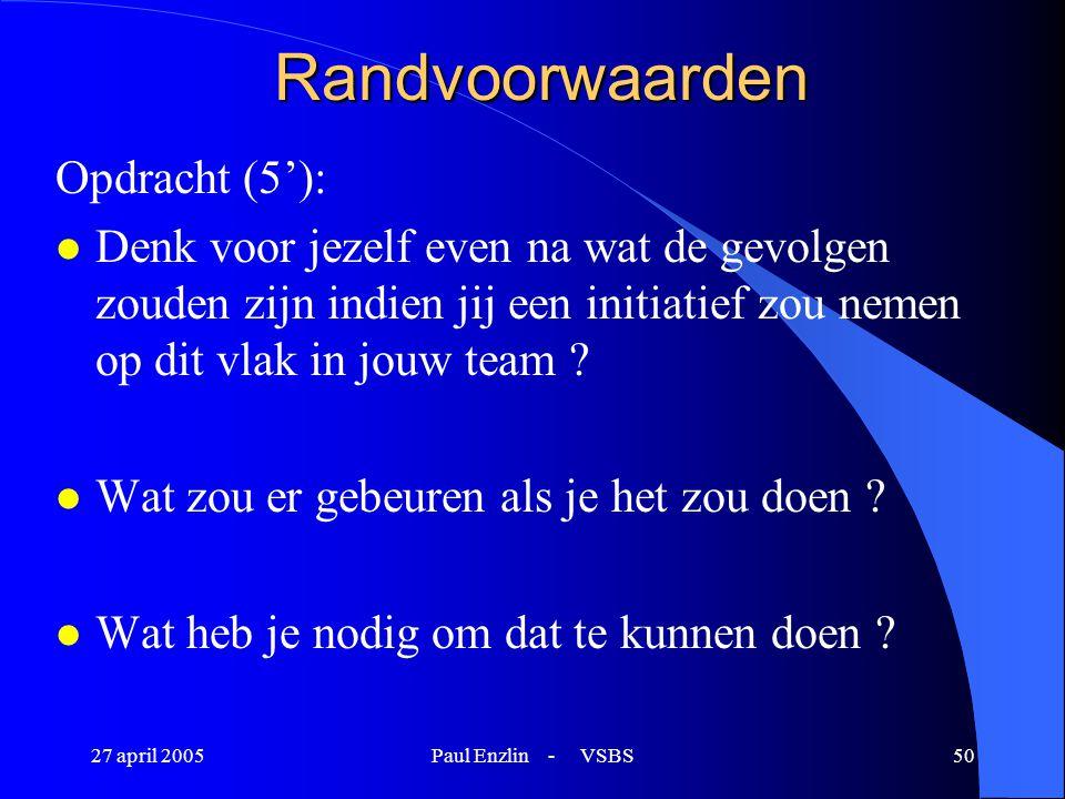 27 april 2005Paul Enzlin - VSBS50 Randvoorwaarden Opdracht (5'): l Denk voor jezelf even na wat de gevolgen zouden zijn indien jij een initiatief zou