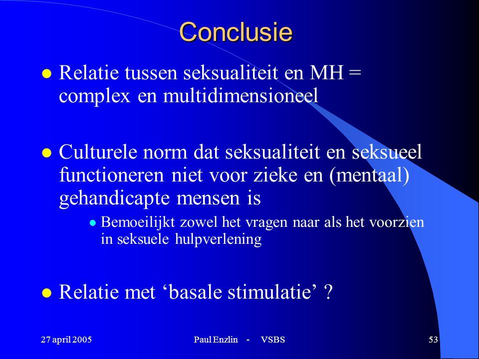 27 april 2005Paul Enzlin - VSBS53 Conclusie l Relatie tussen seksualiteit en MH = complex en multidimensioneel l Culturele norm dat seksualiteit en se