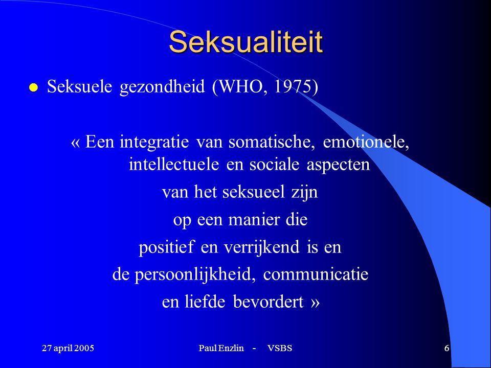 27 april 2005Paul Enzlin - VSBS6 Seksualiteit l Seksuele gezondheid (WHO, 1975) « Een integratie van somatische, emotionele, intellectuele en sociale