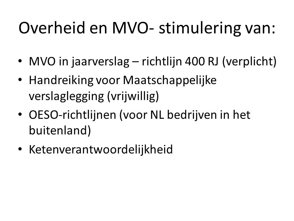 Overheid en MVO- stimulering van: MVO in jaarverslag – richtlijn 400 RJ (verplicht) Handreiking voor Maatschappelijke verslaglegging (vrijwillig) OESO-richtlijnen (voor NL bedrijven in het buitenland) Ketenverantwoordelijkheid