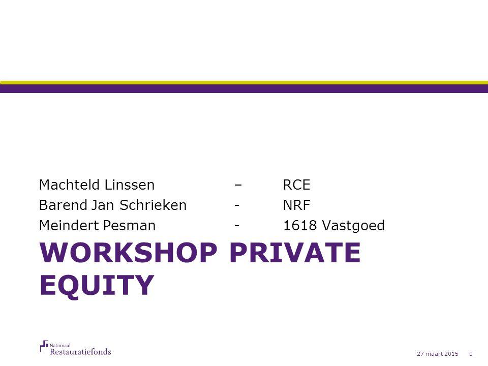 WORKSHOP PRIVATE EQUITY Machteld Linssen – RCE Barend Jan Schrieken-NRF Meindert Pesman-1618 Vastgoed 27 maart 20150