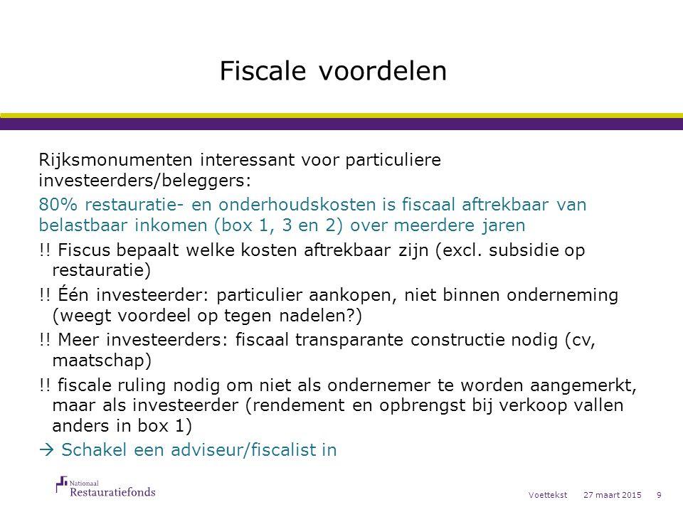 27 maart 2015Voettekst9 Fiscale voordelen Rijksmonumenten interessant voor particuliere investeerders/beleggers: 80% restauratie- en onderhoudskosten