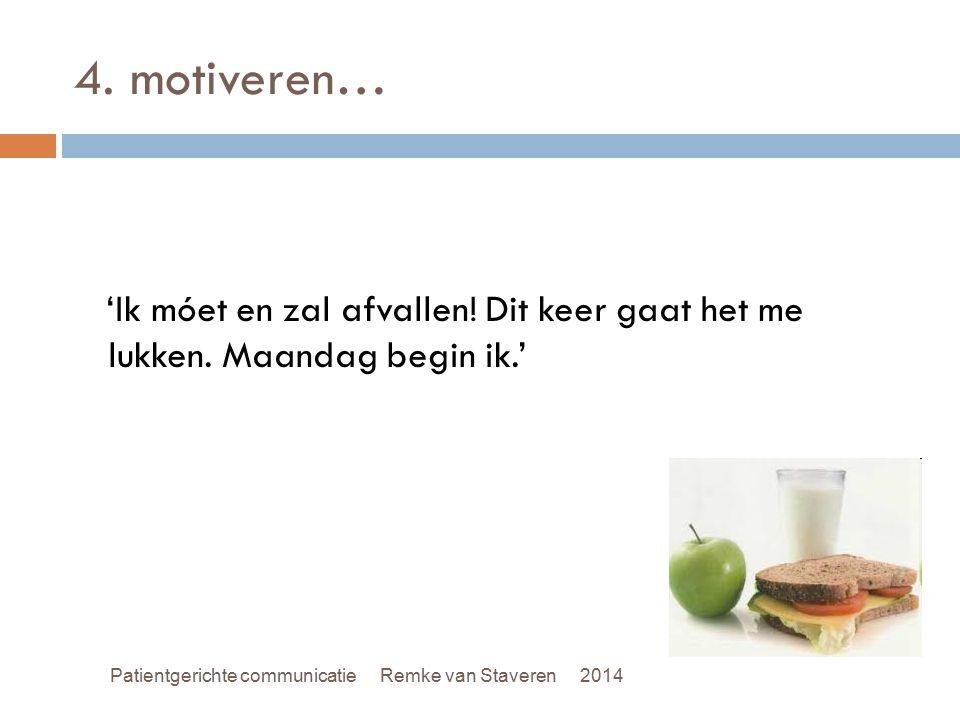 4. motiveren… 'Ik móet en zal afvallen! Dit keer gaat het me lukken. Maandag begin ik.' Patientgerichte communicatie Remke van Staveren 2014