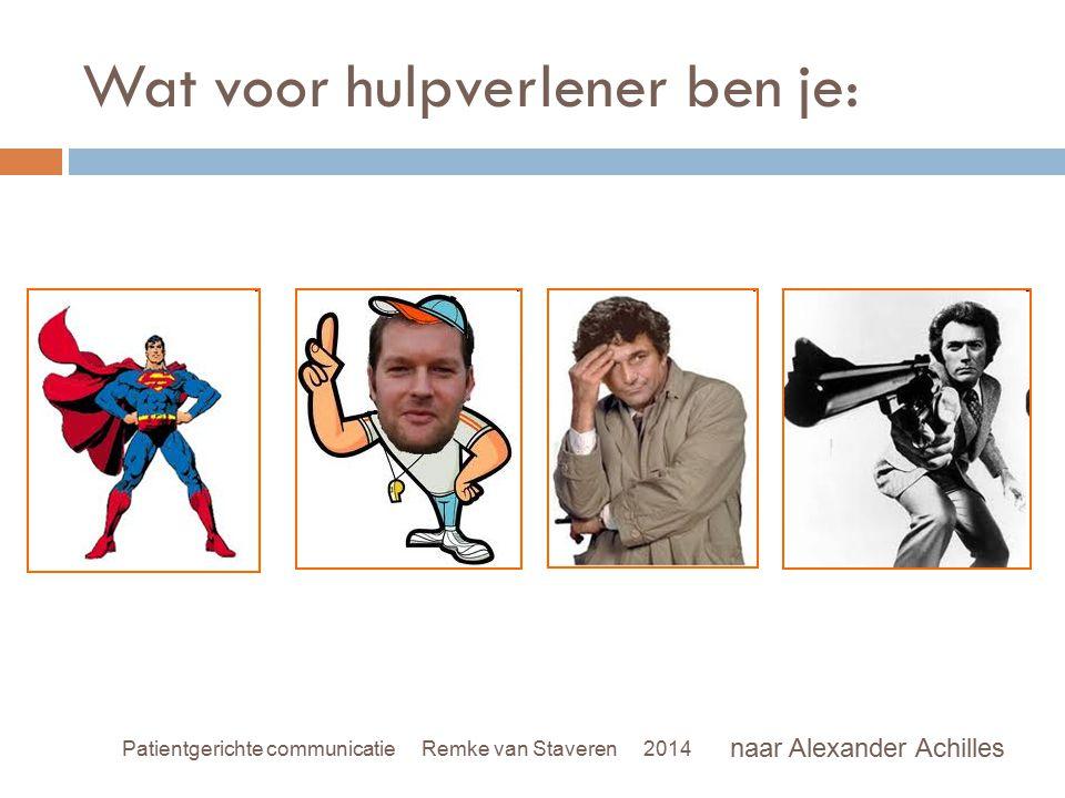 Wat voor hulpverlener ben je: naar Alexander Achilles Patientgerichte communicatie Remke van Staveren 2014
