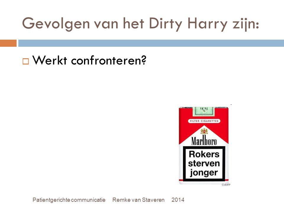 Gevolgen van het Dirty Harry zijn:  Werkt confronteren? Patientgerichte communicatie Remke van Staveren 2014