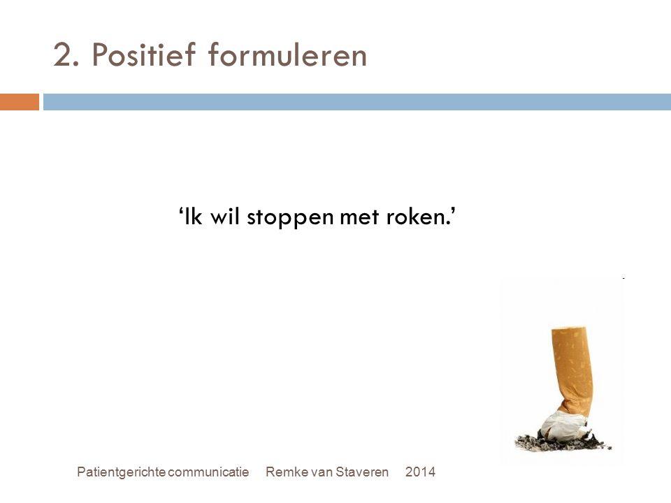 2. Positief formuleren 'Ik wil stoppen met roken.' Patientgerichte communicatie Remke van Staveren 2014