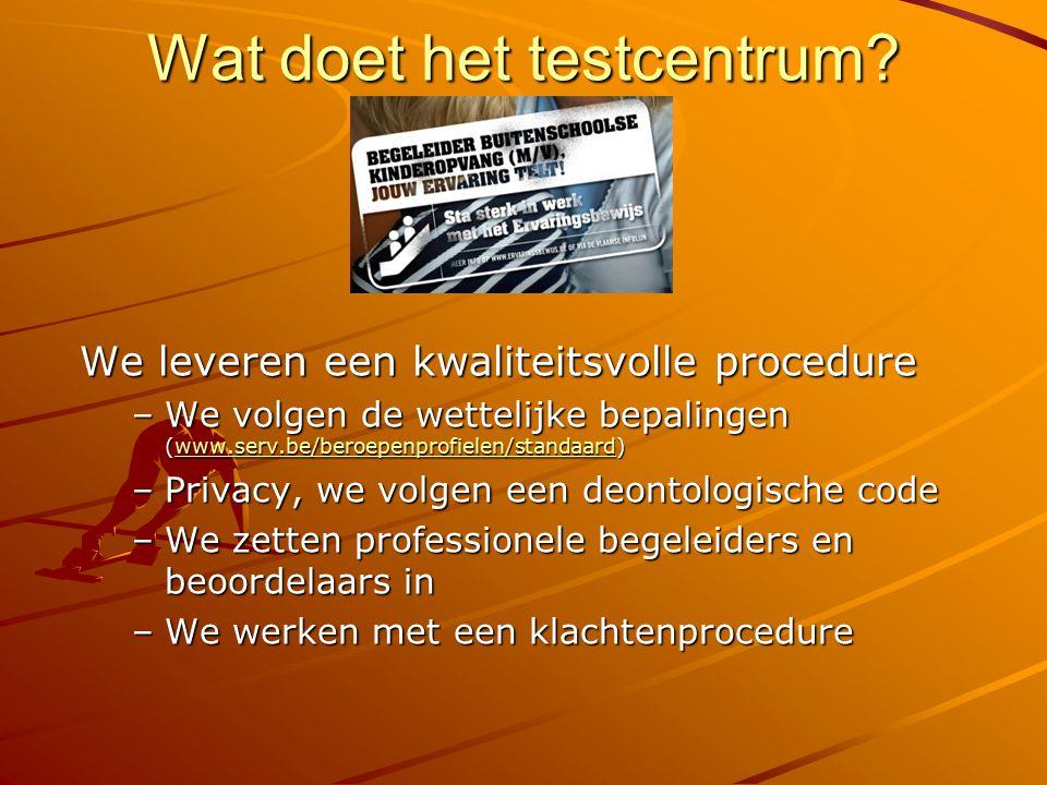 Wat doet het testcentrum? We leveren een kwaliteitsvolle procedure –We volgen de wettelijke bepalingen (www.serv.be/beroepenprofielen/standaard) www.s