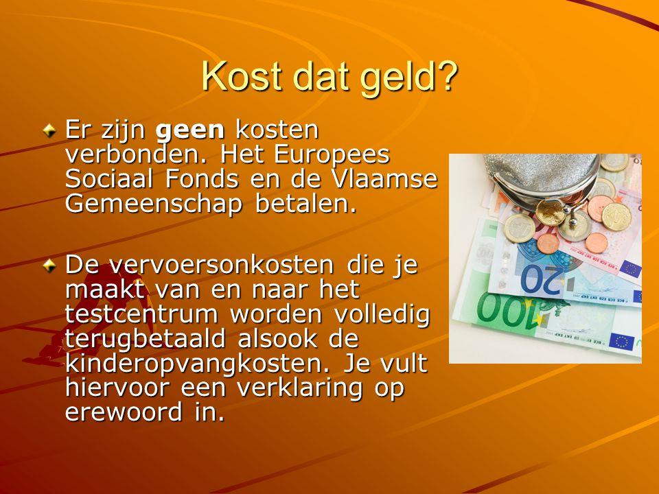 Kost dat geld? Er zijn geen kosten verbonden. Het Europees Sociaal Fonds en de Vlaamse Gemeenschap betalen. De vervoersonkosten die je maakt van en na