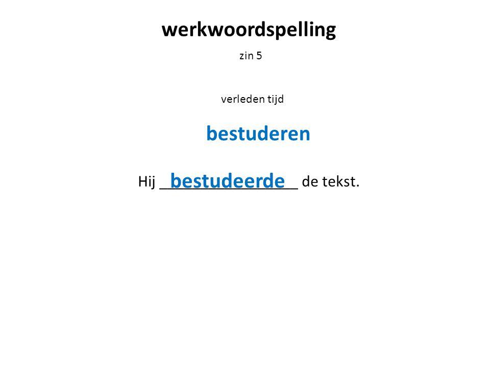 werkwoordspelling zin 5 verleden tijd Hij _________________ de tekst. bestuderen bestudeerde
