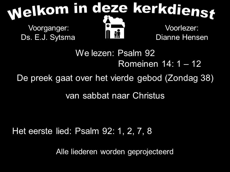 We lezen: Psalm 92 Romeinen 14: 1 – 12 De preek gaat over het vierde gebod (Zondag 38) van sabbat naar Christus Alle liederen worden geprojecteerd Voorlezer: Dianne Hensen Het eerste lied: Psalm 92: 1, 2, 7, 8 Voorganger: Ds.