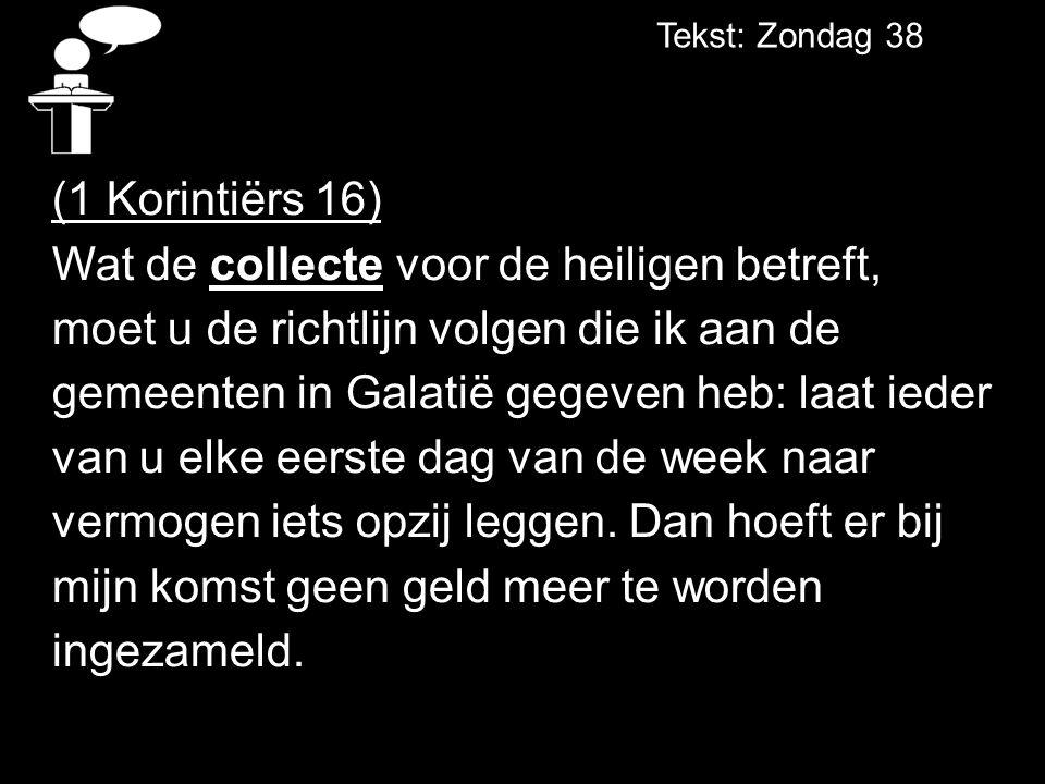 Tekst: Zondag 38 (1 Korintiërs 16) Wat de collecte voor de heiligen betreft, moet u de richtlijn volgen die ik aan de gemeenten in Galatië gegeven heb: laat ieder van u elke eerste dag van de week naar vermogen iets opzij leggen.