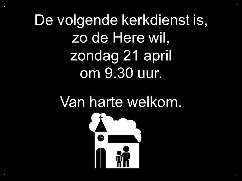 De volgende kerkdienst is, zo de Here wil, zondag 21 april om 9.30 uur. Van harte welkom.....