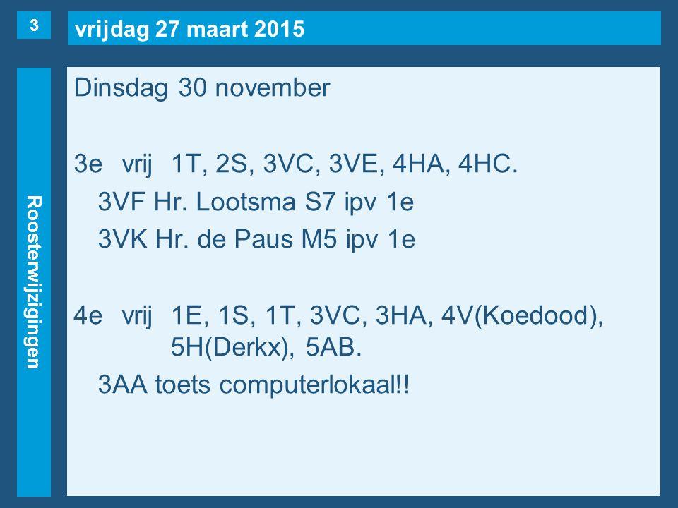 vrijdag 27 maart 2015 Roosterwijzigingen Dinsdag 30 november 3evrij1T, 2S, 3VC, 3VE, 4HA, 4HC.